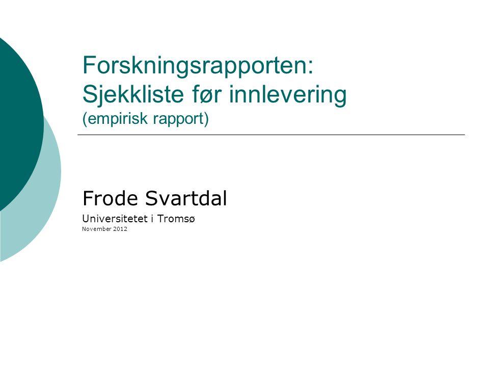 Forskningsrapporten: Sjekkliste før innlevering (empirisk rapport) Frode Svartdal Universitetet i Tromsø November 2012