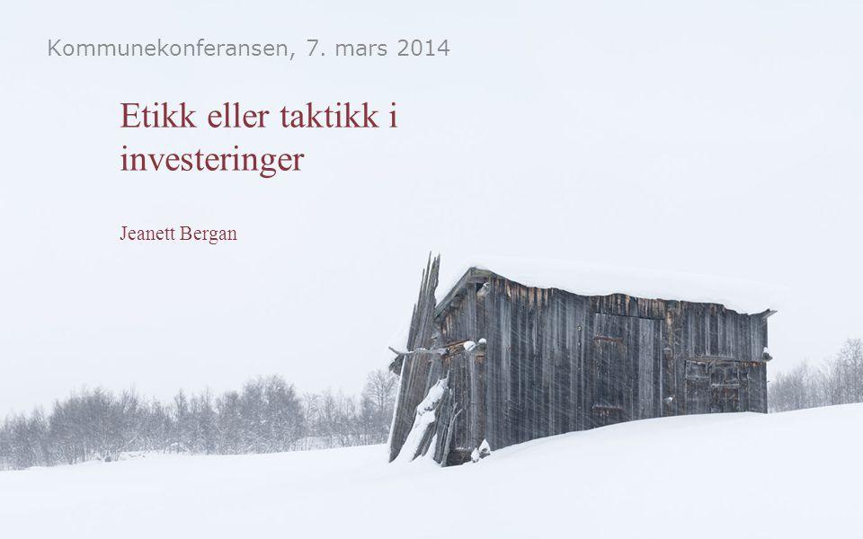 Etikk eller taktikk i investeringer Jeanett Bergan Kommunekonferansen, 7. mars 2014