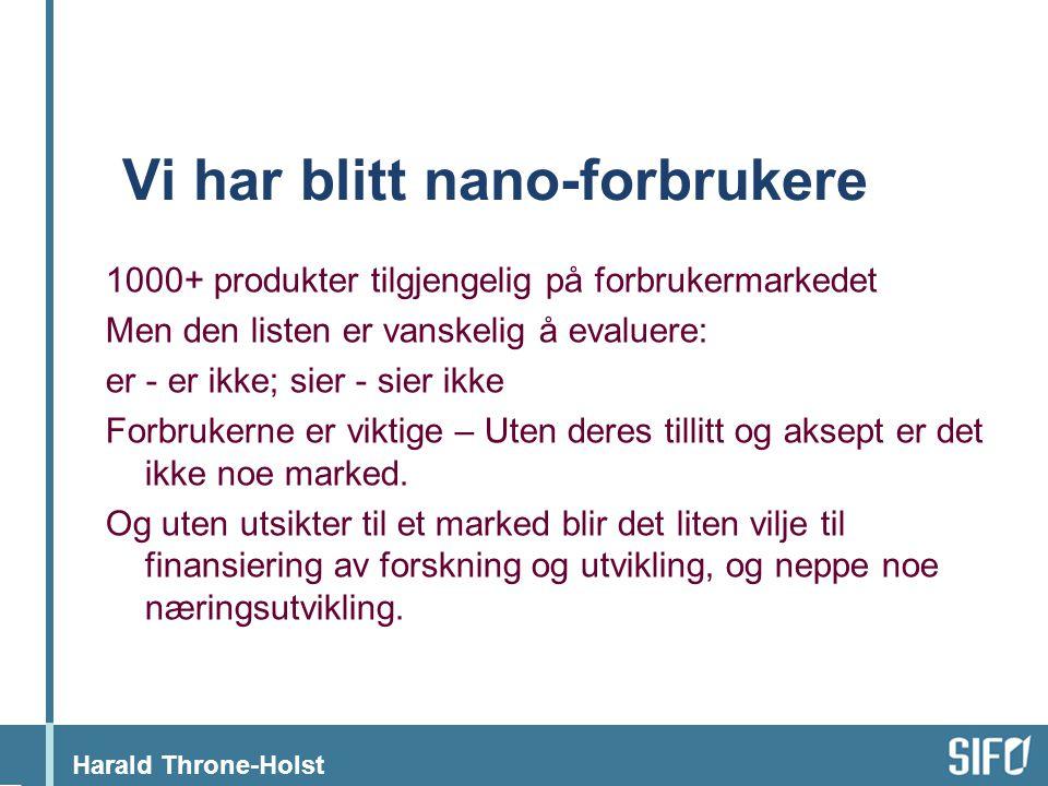 Harald Throne-Holst Vi har blitt nano-forbrukere 1000+ produkter tilgjengelig på forbrukermarkedet Men den listen er vanskelig å evaluere: er - er ikke; sier - sier ikke Forbrukerne er viktige – Uten deres tillitt og aksept er det ikke noe marked.