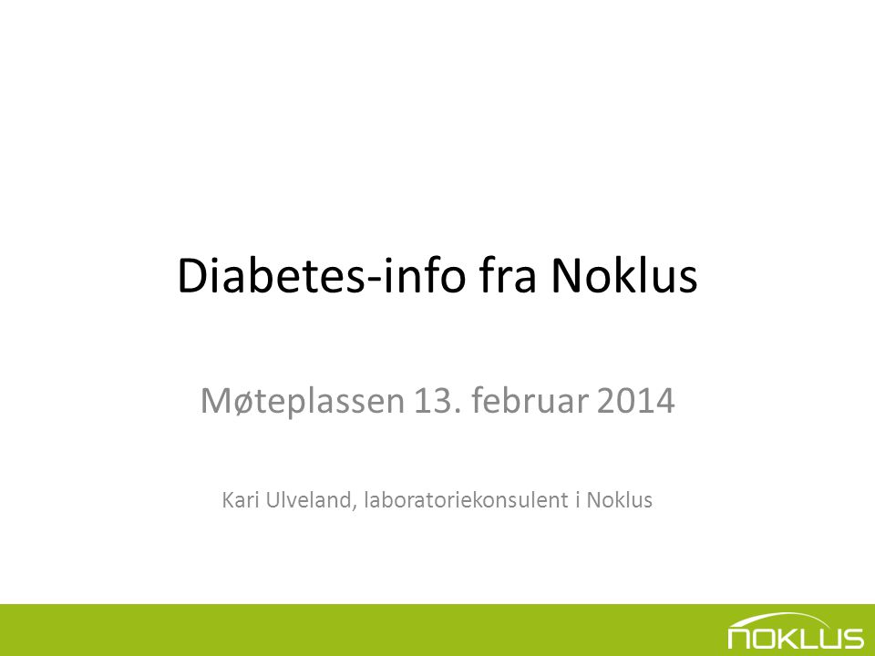 Diabetes-info fra Noklus Møteplassen 13. februar 2014 Kari Ulveland, laboratoriekonsulent i Noklus