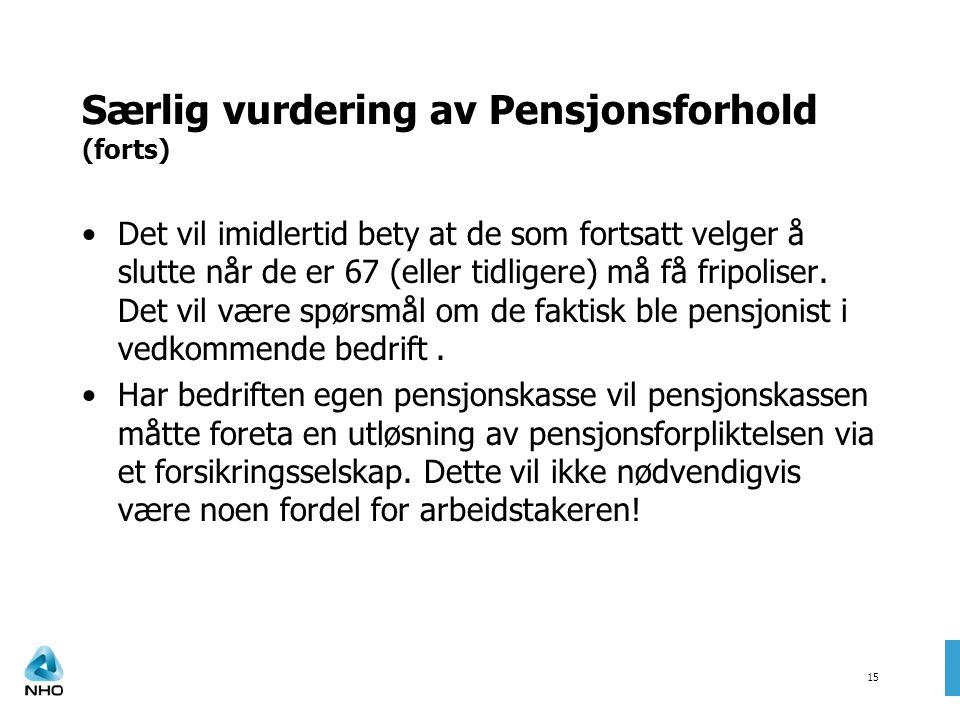 15 Særlig vurdering av Pensjonsforhold (forts) •Det vil imidlertid bety at de som fortsatt velger å slutte når de er 67 (eller tidligere) må få fripol