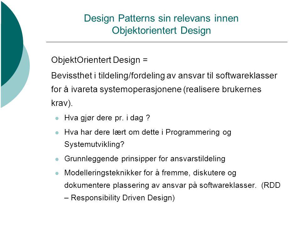 Design Patterns sin relevans innen Objektorientert Design ObjektOrientert Design = Bevissthet i tildeling/fordeling av ansvar til softwareklasser for å ivareta systemoperasjonene (realisere brukernes krav).