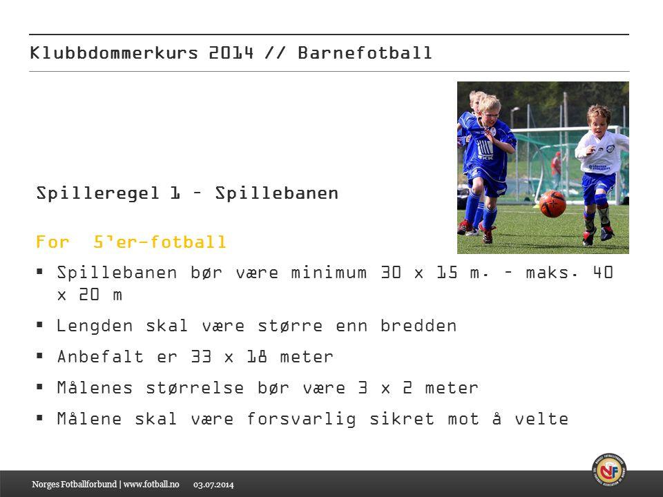 03.07.2014 Klubbdommerkurs 2014 // Barnefotball Norges Fotballforbund | www.fotball.no Spilleregel 1 – Spillebanen For 5'er-fotball  Spillebanen bør