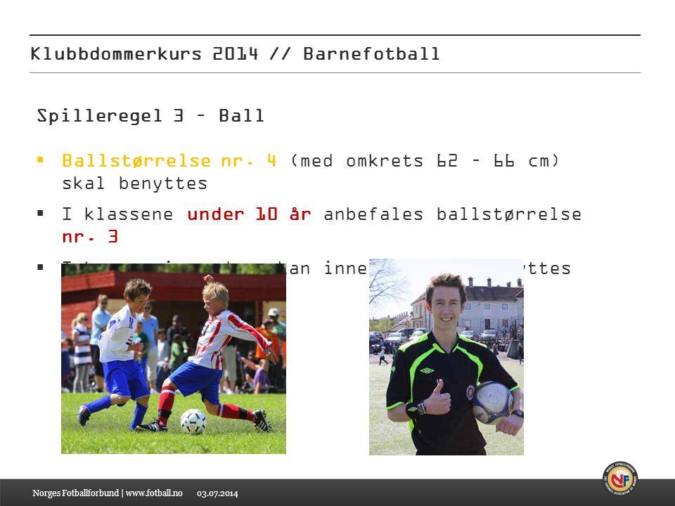 03.07.2014 Klubbdommerkurs 2014 // Barnefotball Norges Fotballforbund | www.fotball.no Spilleregel 3 – Ball  Ballstørrelse nr. 4 (med omkrets 62 – 66