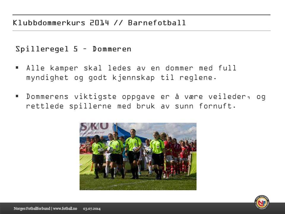 03.07.2014 Klubbdommerkurs 2014 // Barnefotball Norges Fotballforbund | www.fotball.no Spilleregel 5 – Dommeren  Alle kamper skal ledes av en dommer