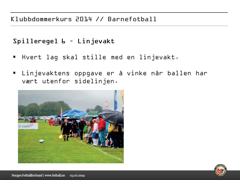 03.07.2014 Klubbdommerkurs 2014 // Barnefotball Norges Fotballforbund | www.fotball.no Spilleregel 6 – Linjevakt  Hvert lag skal stille med en linjev