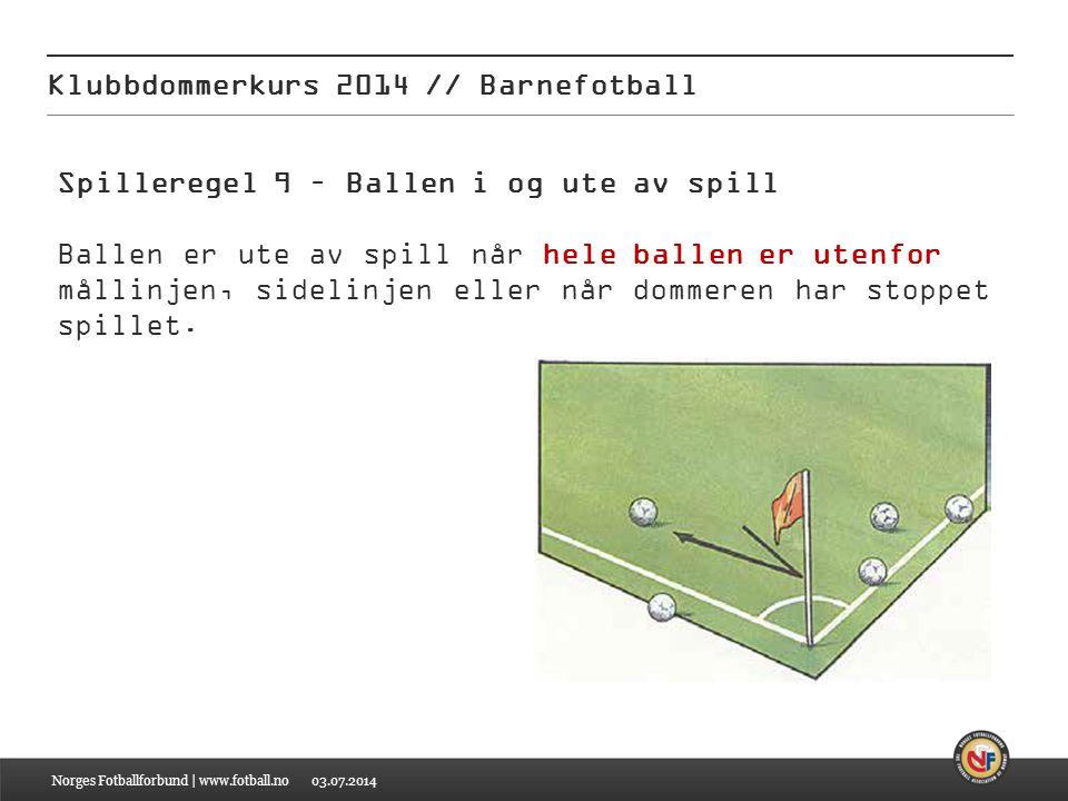 03.07.2014 Klubbdommerkurs 2014 // Barnefotball Norges Fotballforbund | www.fotball.no Spilleregel 9 – Ballen i og ute av spill Ballen er ute av spill