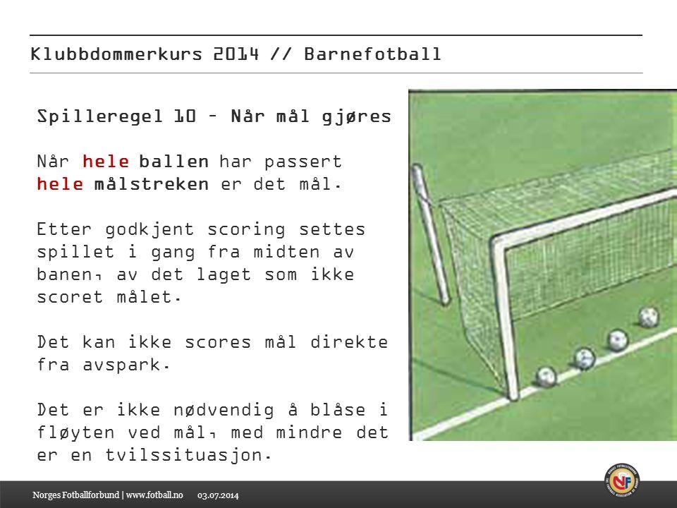 03.07.2014 Klubbdommerkurs 2014 // Barnefotball Norges Fotballforbund | www.fotball.no Spilleregel 10 – Når mål gjøres Når hele ballen har passert hel