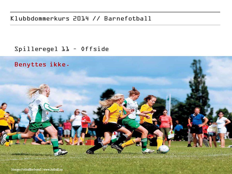 03.07.2014 Klubbdommerkurs 2014 // Barnefotball Norges Fotballforbund | www.fotball.no Spilleregel 11 – Offside Benyttes ikke.