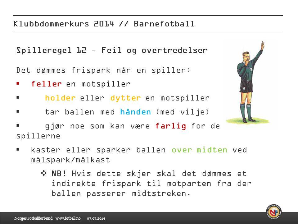 03.07.2014 Klubbdommerkurs 2014 // Barnefotball Norges Fotballforbund | www.fotball.no Spilleregel 12 – Feil og overtredelser Det dømmes frispark når