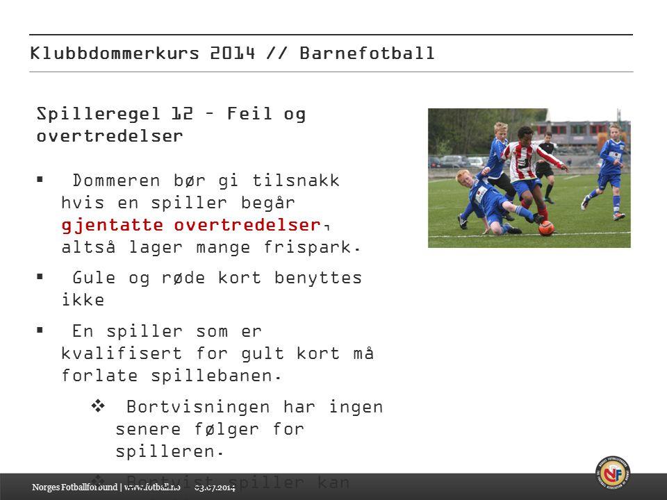 03.07.2014 Klubbdommerkurs 2014 // Barnefotball Norges Fotballforbund | www.fotball.no Spilleregel 12 – Feil og overtredelser  Dommeren bør gi tilsna