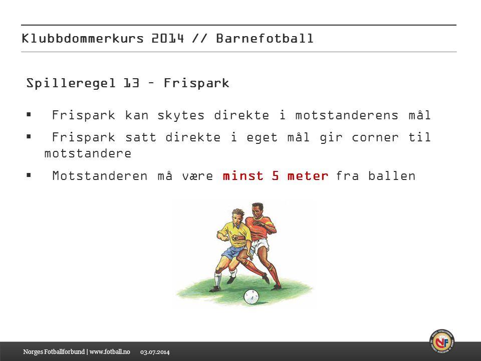 03.07.2014 Klubbdommerkurs 2014 // Barnefotball Norges Fotballforbund | www.fotball.no Spilleregel 13 – Frispark  Frispark kan skytes direkte i motst