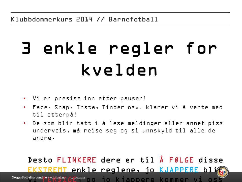 03.07.2014 Klubbdommerkurs 2014 // Barnefotball 3 enkle regler for kvelden •Vi er presise inn etter pauser! •Face, Snap, Insta, Tinder osv. klarer vi