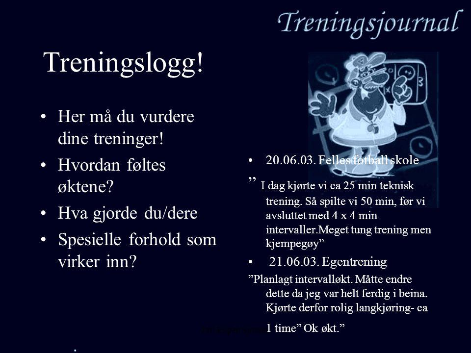 Jarl Espen Sjursen Treningslogg! •Her må du vurdere dine treninger! •Hvordan føltes øktene? •Hva gjorde du/dere •Spesielle forhold som virker inn? •20