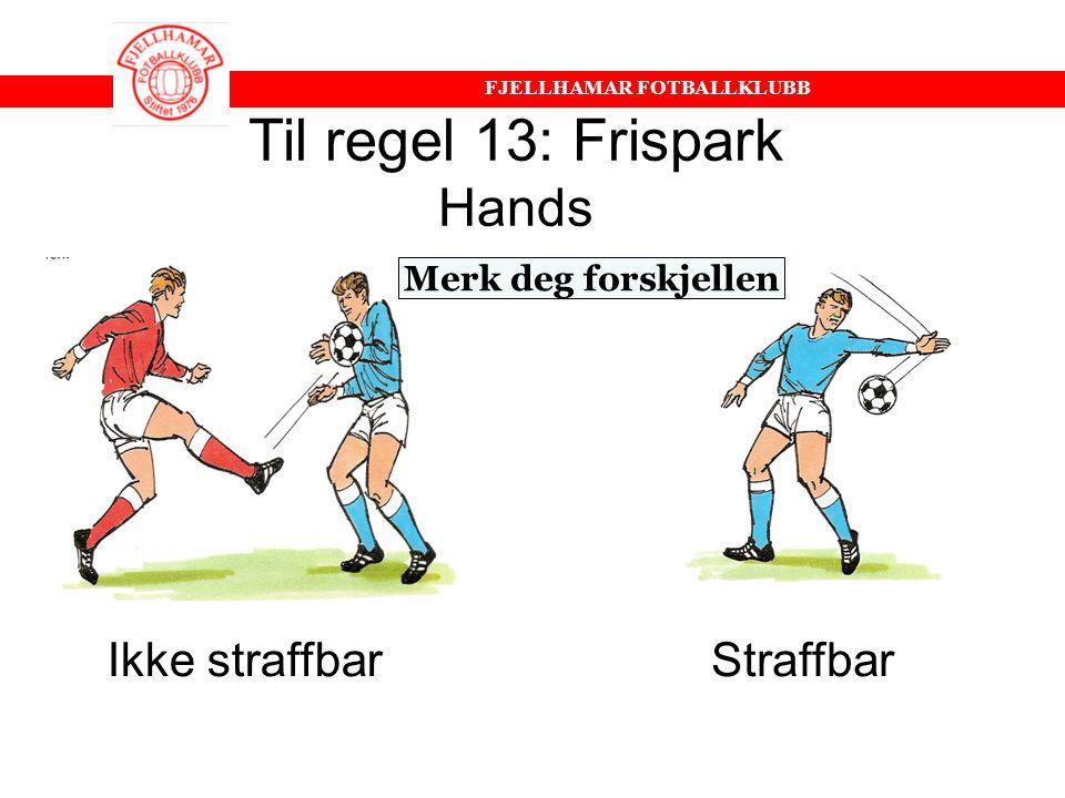 """FJELLHAMAR FOTBALLKLUBB Regel 13: Frispark •Holdinger •Dytt i ryggen •""""Stygge"""" taklinger •Spark/Slag –Ved bevisst handling be lagleder ta spilleren av"""