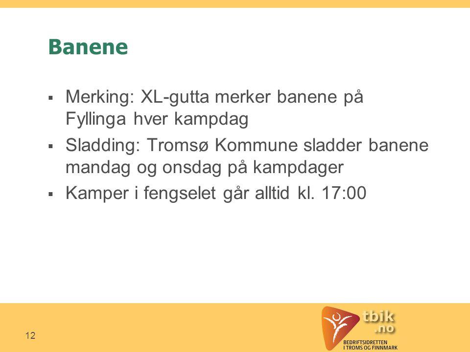 12 Banene  Merking: XL-gutta merker banene på Fyllinga hver kampdag  Sladding: Tromsø Kommune sladder banene mandag og onsdag på kampdager  Kamper i fengselet går alltid kl.