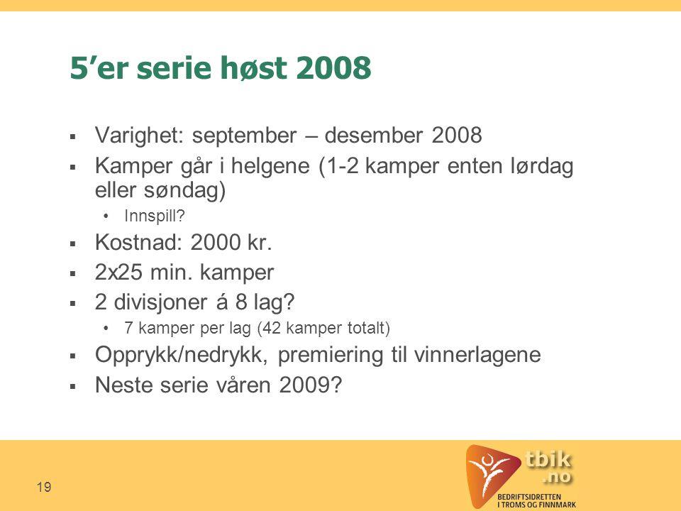 19 5'er serie høst 2008  Varighet: september – desember 2008  Kamper går i helgene (1-2 kamper enten lørdag eller søndag) •Innspill.