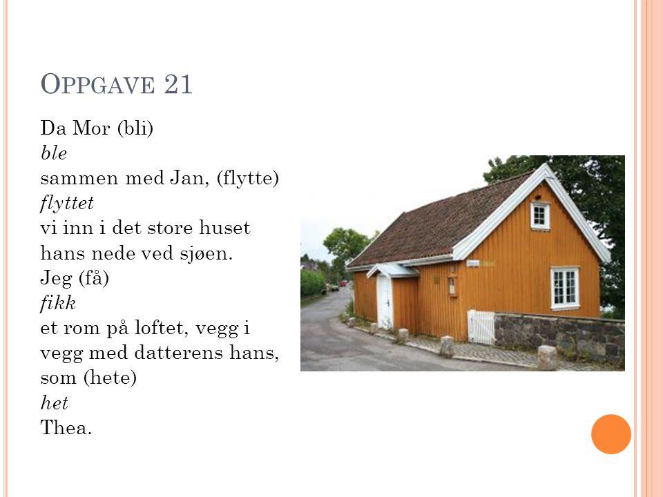 O PPGAVE 21 Da Mor (bli) ble sammen med Jan, (flytte) flyttet vi inn i det store huset hans nede ved sjøen.