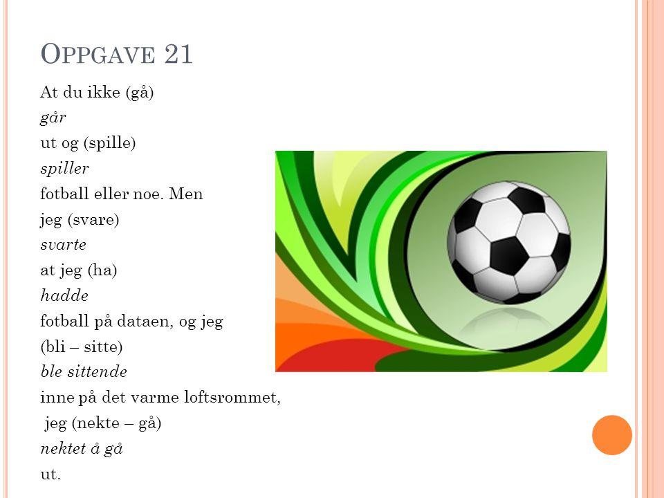 O PPGAVE 21 At du ikke (gå) går ut og (spille) spiller fotball eller noe.
