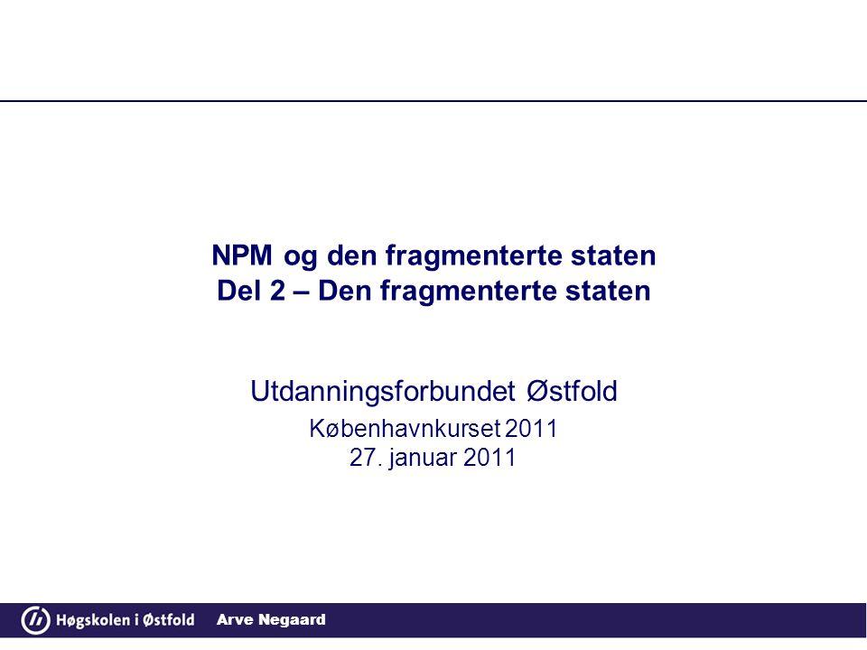Arve Negaard NPM og den fragmenterte staten Del 2 – Den fragmenterte staten Utdanningsforbundet Østfold Københavnkurset 2011 27. januar 2011