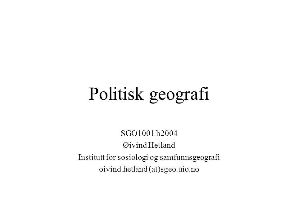 Politisk geografi SGO1001 h2004 Øivind Hetland Institutt for sosiologi og samfunnsgeografi oivind.hetland (at)sgeo.uio.no
