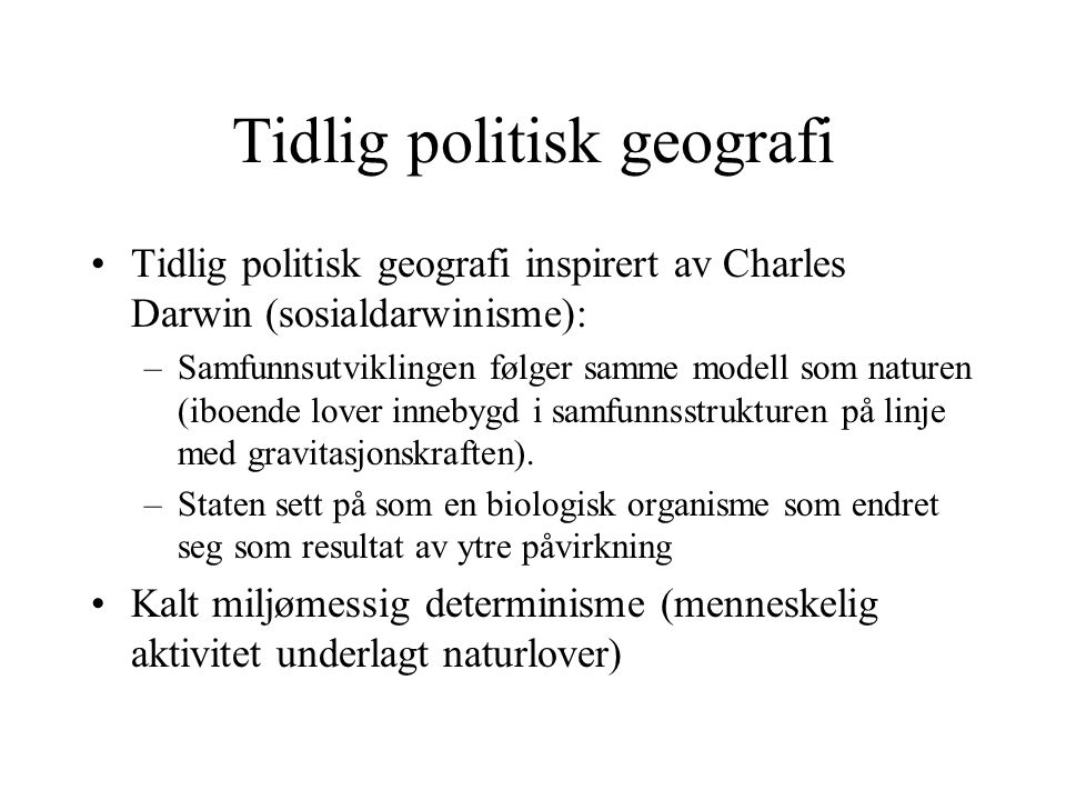 Tidlig politisk geografi •Tidlig politisk geografi inspirert av Charles Darwin (sosialdarwinisme): –Samfunnsutviklingen følger samme modell som naturen (iboende lover innebygd i samfunnsstrukturen på linje med gravitasjonskraften).