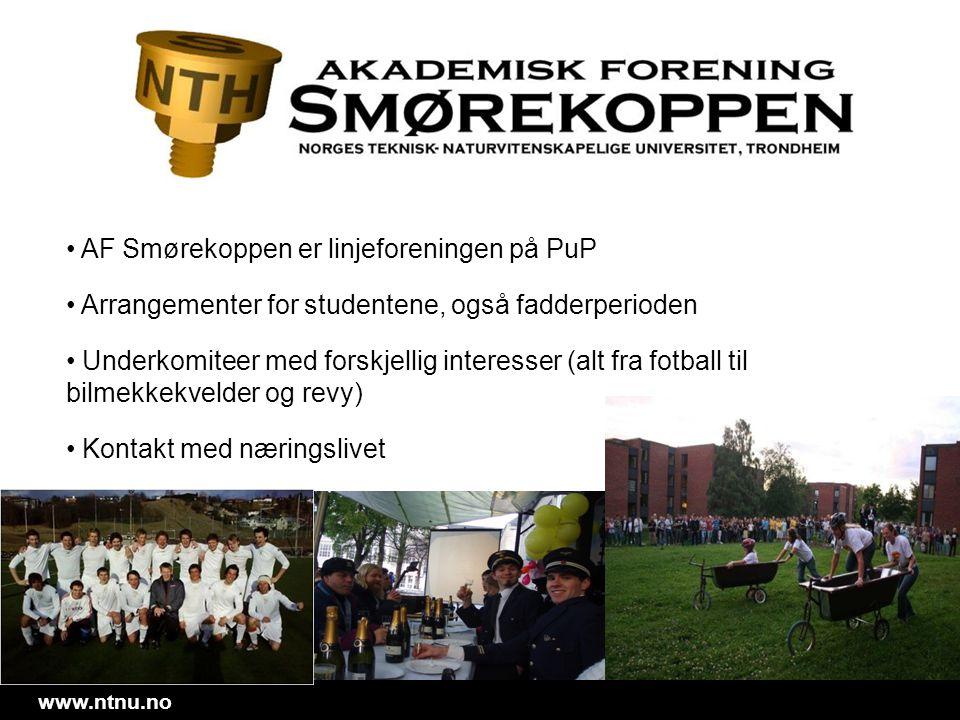 www.ntnu.no • AF Smørekoppen er linjeforeningen på PuP • Arrangementer for studentene, også fadderperioden • Underkomiteer med forskjellig interesser
