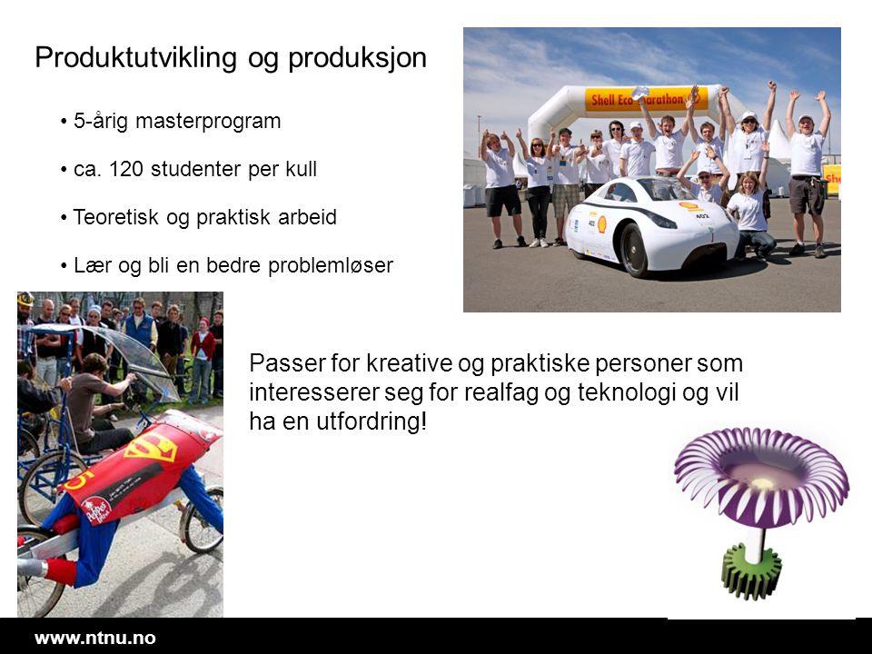 www.ntnu.no Produktutvikling og produksjon • 5-årig masterprogram • ca. 120 studenter per kull • Teoretisk og praktisk arbeid • Lær og bli en bedre pr