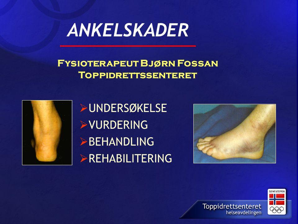  UNDERSØKELSE  VURDERING  BEHANDLING  REHABILITERING ANKELSKADER Fysioterapeut Bjørn Fossan Toppidrettssenteret