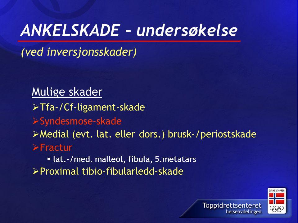 ANKELSKADE – undersøkelse (ved inversjonsskader) Mulige skader  Tfa-/Cf-ligament-skade  Syndesmose-skade  Medial (evt. lat. eller dors.) brusk-/per
