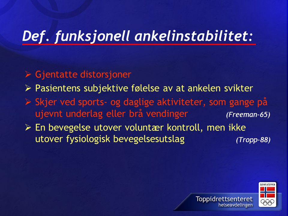 Def. funksjonell ankelinstabilitet:  Gjentatte distorsjoner  Pasientens subjektive følelse av at ankelen svikter  Skjer ved sports- og daglige akti