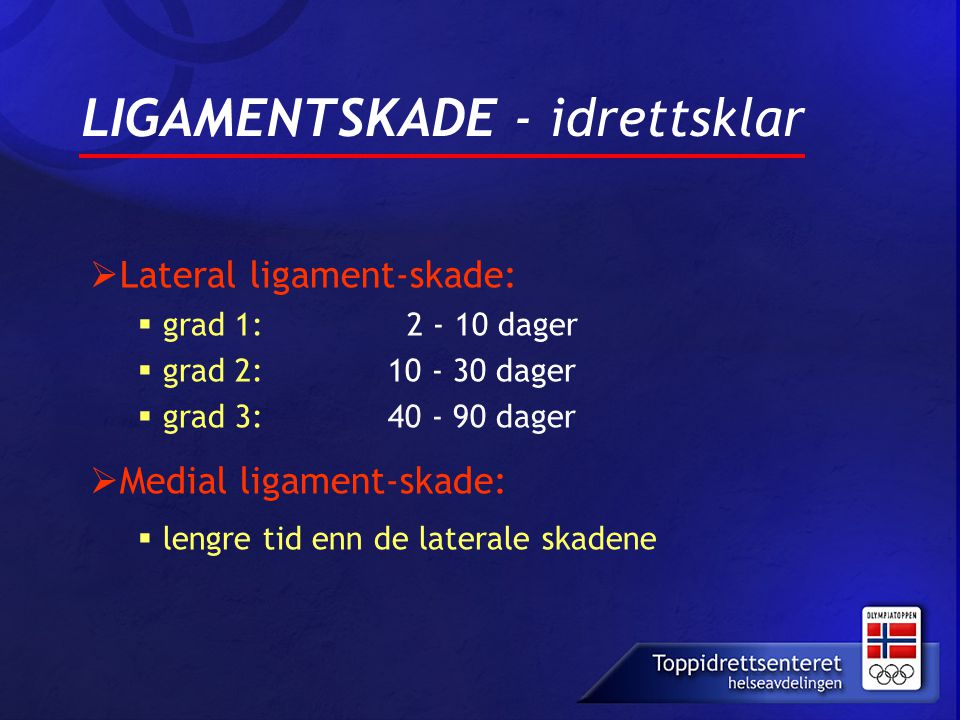 LIGAMENTSKADE - idrettsklar  Lateral ligament-skade:  grad 1: 2 - 10 dager  grad 2: 10 - 30 dager  grad 3: 40 - 90 dager  Medial ligament-skade:
