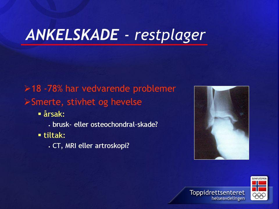 ANKELSKADE - restplager  18 -78% har vedvarende problemer  Smerte, stivhet og hevelse  årsak: • brusk- eller osteochondral-skade?  tiltak: • CT, M