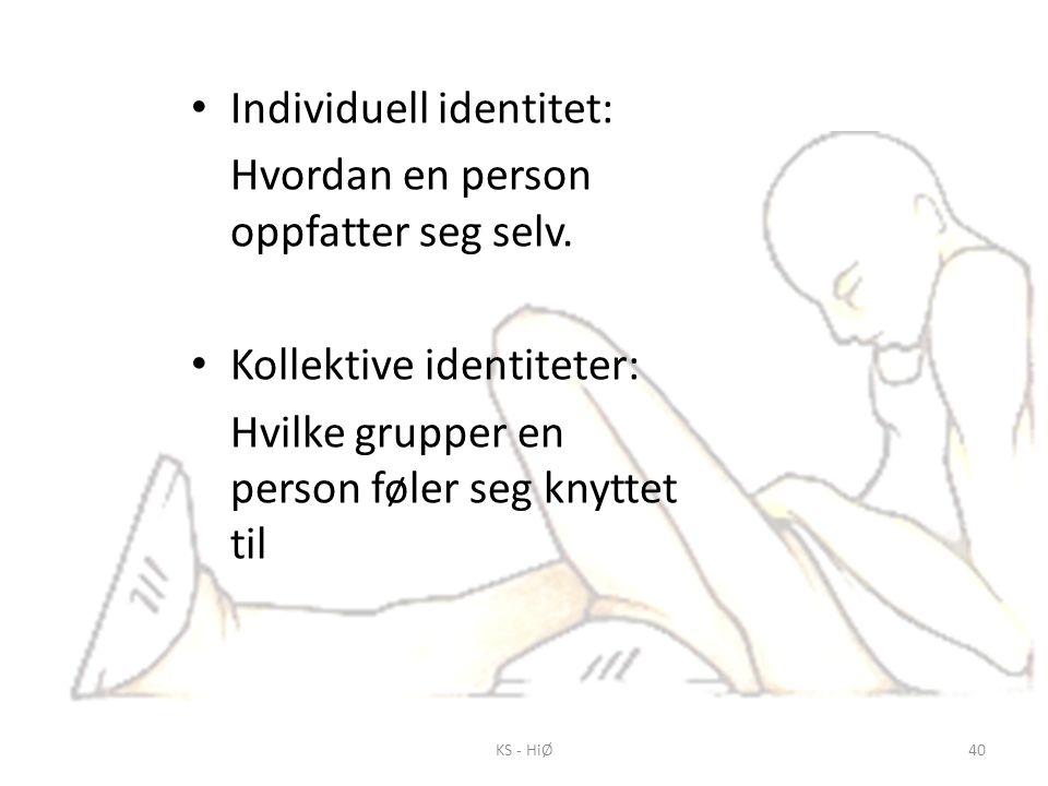 KS - HiØ40 • Individuell identitet: Hvordan en person oppfatter seg selv. • Kollektive identiteter: Hvilke grupper en person føler seg knyttet til