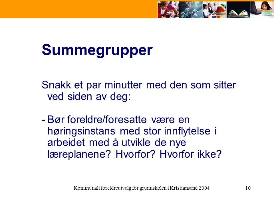 Kommunalt foreldreutvalg for grunnskolen i Kristiansand 200410 Summegrupper Snakk et par minutter med den som sitter ved siden av deg: -Bør foreldre/foresatte være en høringsinstans med stor innflytelse i arbeidet med å utvikle de nye læreplanene.