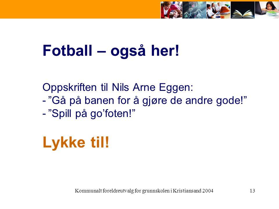 """Kommunalt foreldreutvalg for grunnskolen i Kristiansand 200413 Fotball – også her! Oppskriften til Nils Arne Eggen: -""""Gå på banen for å gjøre de andre"""