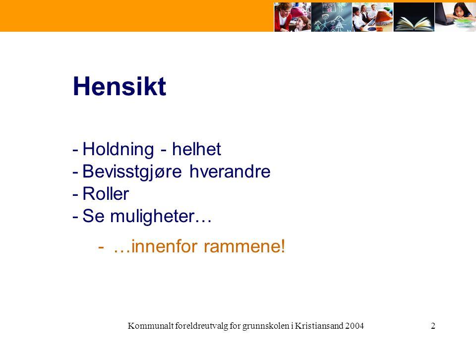 Kommunalt foreldreutvalg for grunnskolen i Kristiansand 20042 Hensikt -Holdning - helhet -Bevisstgjøre hverandre -Roller -Se muligheter… -…innenfor ra