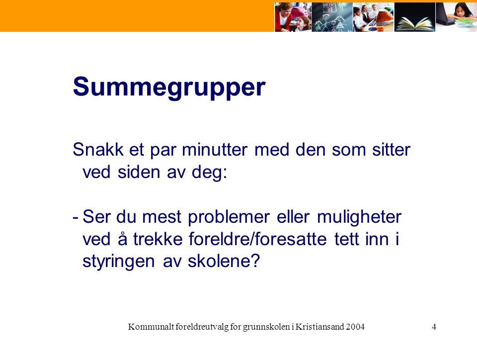 Kommunalt foreldreutvalg for grunnskolen i Kristiansand 20044 Summegrupper Snakk et par minutter med den som sitter ved siden av deg: -Ser du mest problemer eller muligheter ved å trekke foreldre/foresatte tett inn i styringen av skolene