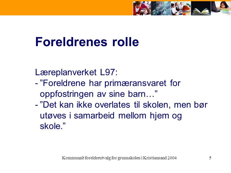 Kommunalt foreldreutvalg for grunnskolen i Kristiansand 20045 Foreldrenes rolle Læreplanverket L97: - Foreldrene har primæransvaret for oppfostringen av sine barn… - Det kan ikke overlates til skolen, men bør utøves i samarbeid mellom hjem og skole.