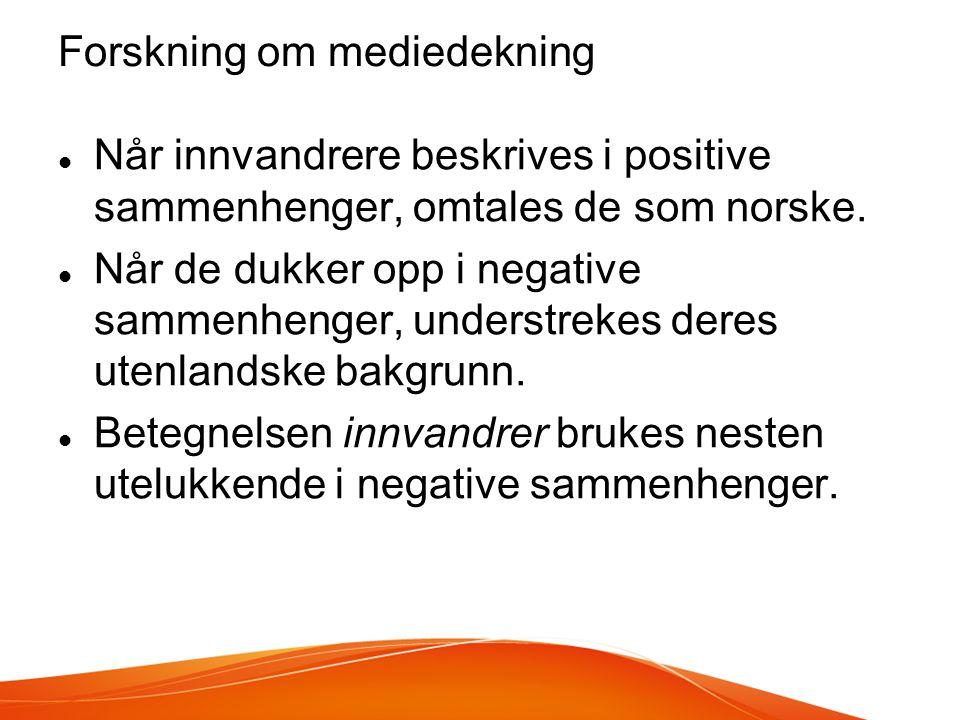 Forskning om mediedekning  Når innvandrere beskrives i positive sammenhenger, omtales de som norske.  Når de dukker opp i negative sammenhenger, und