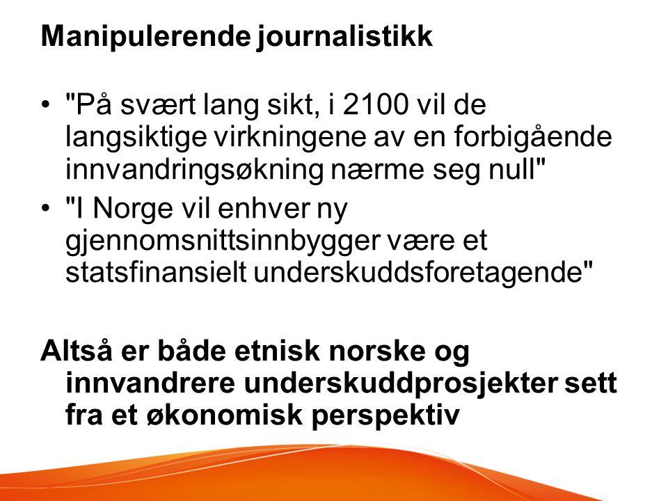 Manipulerende journalistikk • På svært lang sikt, i 2100 vil de langsiktige virkningene av en forbigående innvandringsøkning nærme seg null • I Norge vil enhver ny gjennomsnittsinnbygger være et statsfinansielt underskuddsforetagende Altså er både etnisk norske og innvandrere underskuddprosjekter sett fra et økonomisk perspektiv