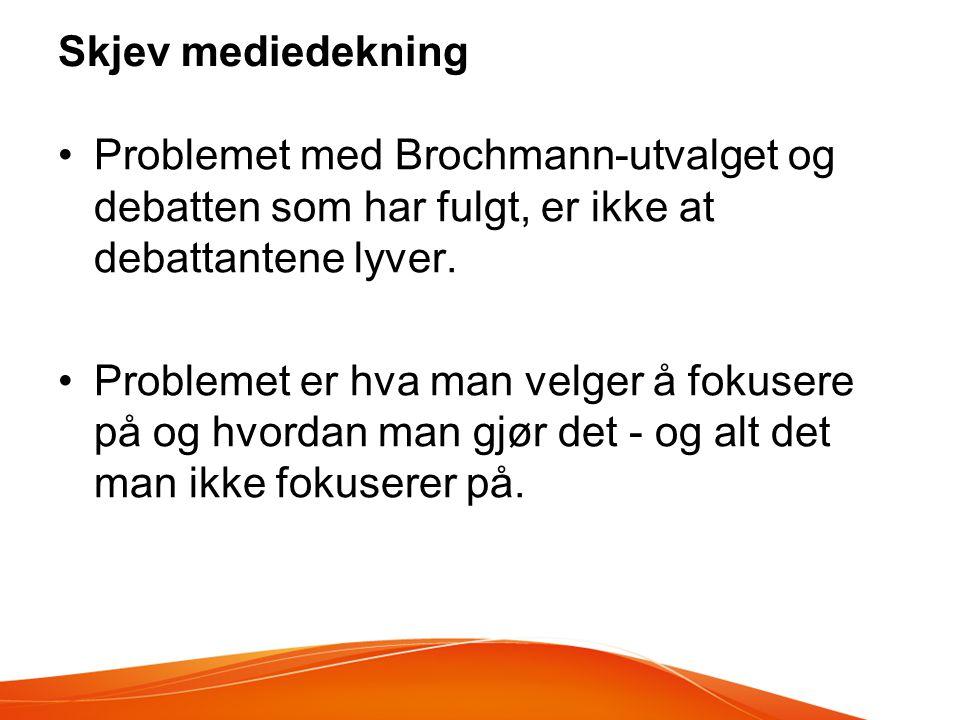 Skjev mediedekning •Problemet med Brochmann-utvalget og debatten som har fulgt, er ikke at debattantene lyver. •Problemet er hva man velger å fokusere