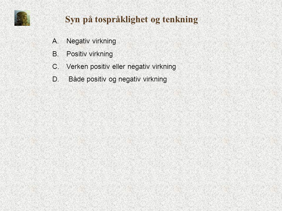 Syn på tospråklighet og tenkning A.Negativ virkning B.Positiv virkning C.Verken positiv eller negativ virkning D. Både positiv og negativ virkning