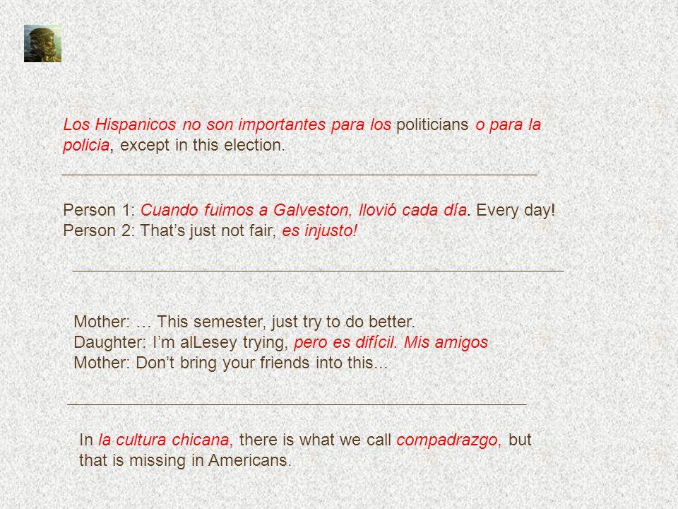 Los Hispanicos no son importantes para los politicians o para la policia, except in this election. Person 1: Cuando fuimos a Galveston, llovió cada dí
