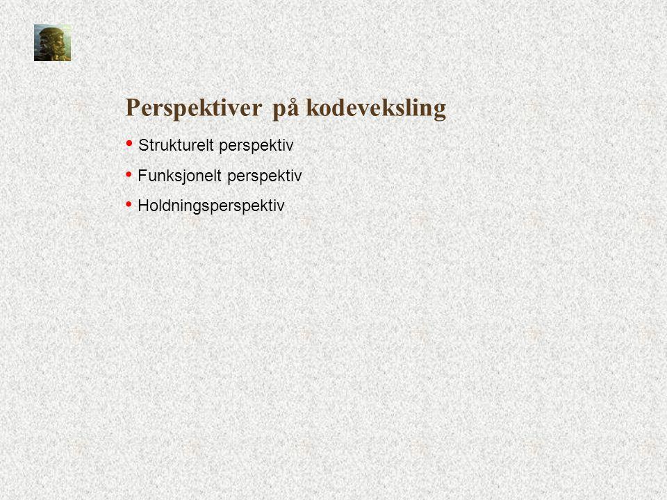 Perspektiver på kodeveksling • Strukturelt perspektiv • Funksjonelt perspektiv • Holdningsperspektiv