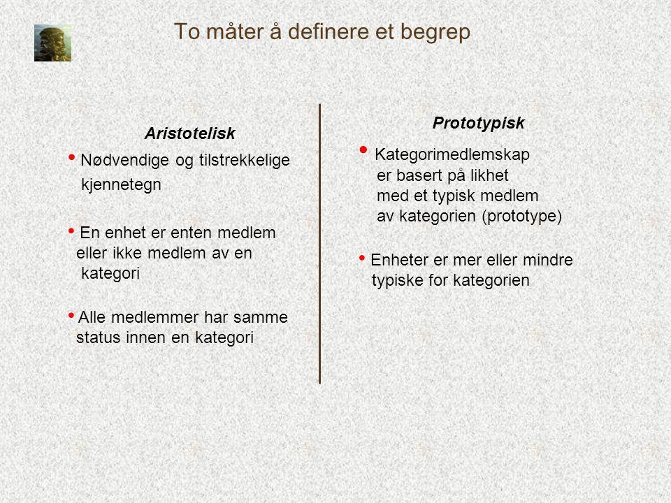 To måter å definere et begrep Prototypisk • Kategorimedlemskap er basert på likhet med et typisk medlem av kategorien (prototype) • Enheter er mer ell
