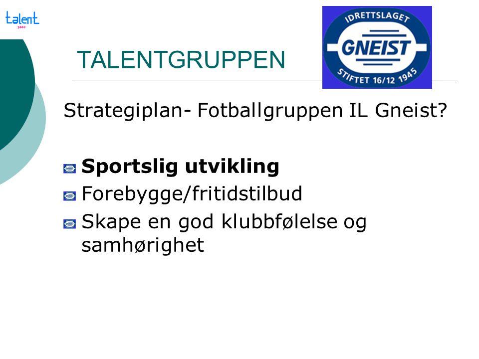 TALENTGRUPPEN Strategiplan- Fotballgruppen IL Gneist? Sportslig utvikling Forebygge/fritidstilbud Skape en god klubbfølelse og samhørighet