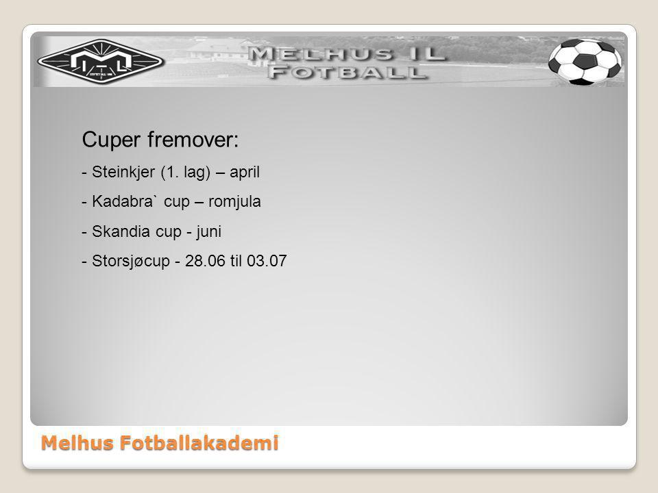 Melhus Fotballakademi Cuper fremover: - Steinkjer (1. lag) – april - Kadabra` cup – romjula - Skandia cup - juni - Storsjøcup - 28.06 til 03.07
