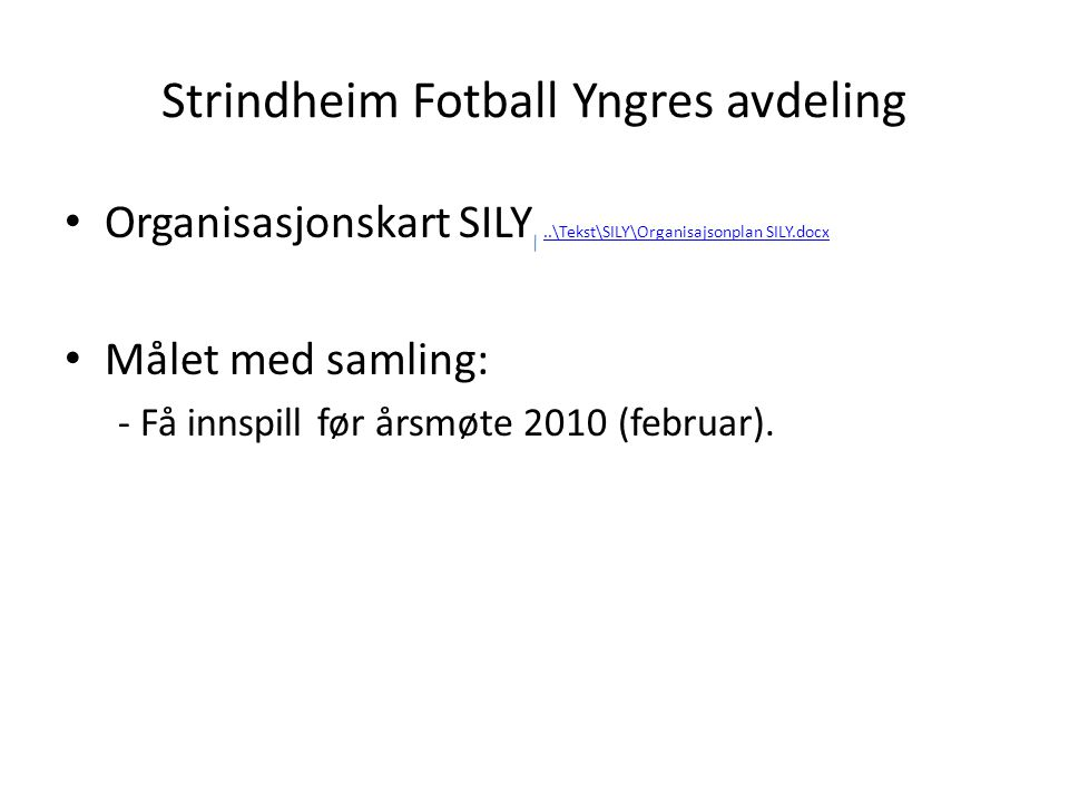 Strindheim Fotball Yngres avdeling • Organisasjonskart SILY..\Tekst\SILY\Organisajsonplan SILY.docx..\Tekst\SILY\Organisajsonplan SILY.docx • Målet med samling: - Få innspill før årsmøte 2010 (februar).