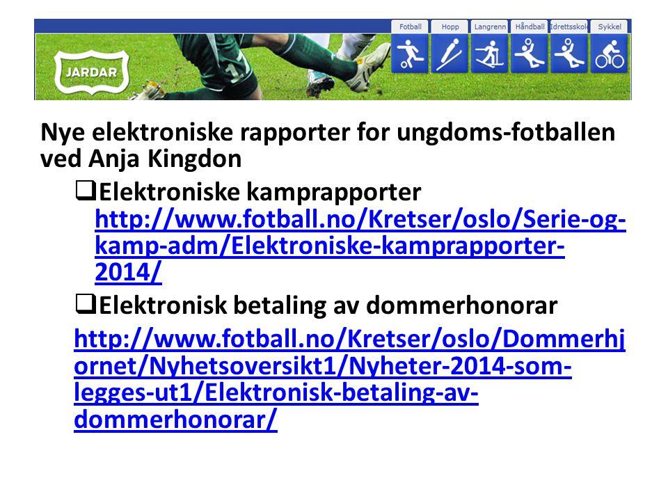 Nye elektroniske rapporter for ungdoms-fotballen ved Anja Kingdon  Elektroniske kamprapporter http://www.fotball.no/Kretser/oslo/Serie-og- kamp-adm/Elektroniske-kamprapporter- 2014/ http://www.fotball.no/Kretser/oslo/Serie-og- kamp-adm/Elektroniske-kamprapporter- 2014/  Elektronisk betaling av dommerhonorar http://www.fotball.no/Kretser/oslo/Dommerhj ornet/Nyhetsoversikt1/Nyheter-2014-som- legges-ut1/Elektronisk-betaling-av- dommerhonorar/